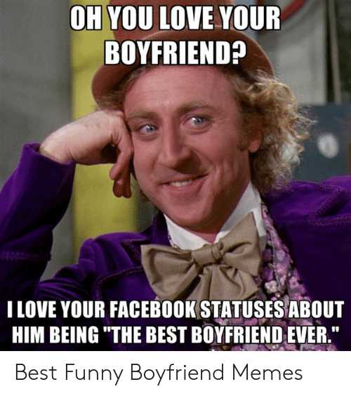 "Best Boyfriend Ever Meme: OH YOU LOVE YOUR  BOYFRIEND?  I LOVE YOUR FACEBOOK STATUSES ABOUT  HIM BEING ""THE BEST BOYFRIEND EVER."" Best Funny Boyfriend Memes"