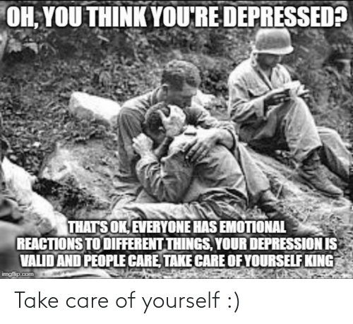 reactions: OH, YOU THINK YOU'RE DEPRESSED?  THATS OK, EVERYONE HAS EMOTIONAL  REACTIONS TO DIFFERENT THINGS, YOUR DEPRESSION IS  VALID AND PEOPLE CARE, TAKE CARE OF YOURSELF KING  imgfip.com Take care of yourself :)
