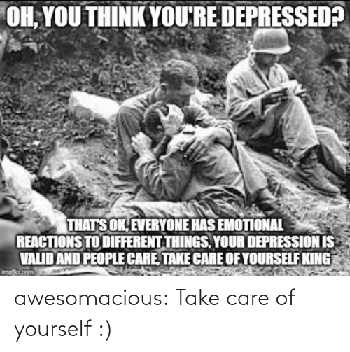 reactions: OH, YOU THINK YOU'RE DEPRESSED?  THATS OK, EVERYONE HAS EMOTIONAL  REACTIONS TO DIFFERENT THINGS, YOUR DEPRESSION IS  VALID AND PEOPLE CARE, TAKE CARE OF YOURSELF KING  imgfip.com awesomacious:  Take care of yourself :)