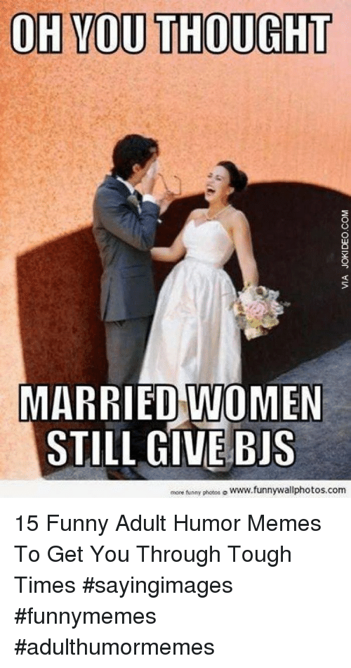 bis: OH YOU THOUGHT  MARRIED WOMEN  STILL GIVE BIS  more funny photos。www.funnywallphotos.com 15 Funny Adult Humor Memes To Get You Through Tough Times #sayingimages #funnymemes #adulthumormemes