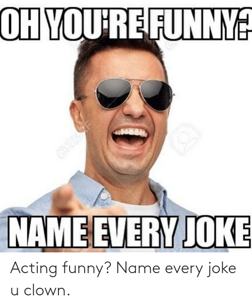 Funny Name: OH YOU'RE FUNNY?  NAME EVERY JOKE Acting funny? Name every joke u clown.