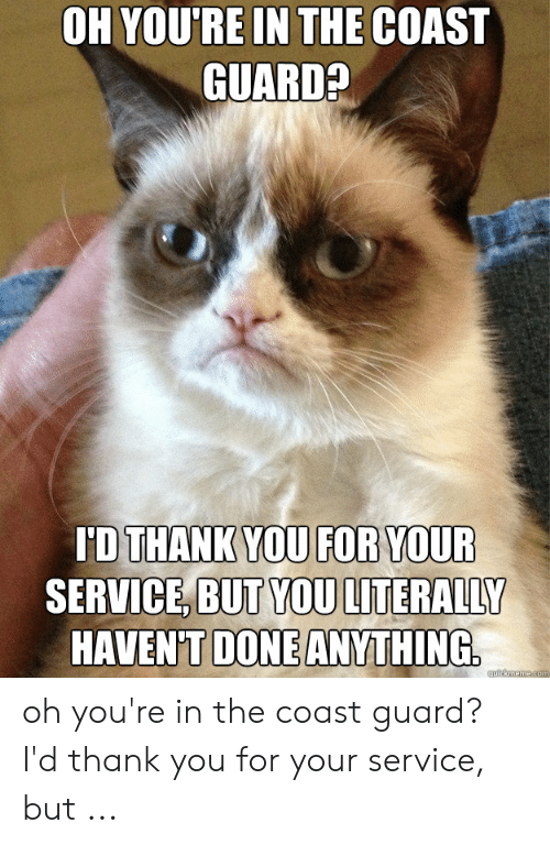 Funny Coast Guard: OH YOU'RE IN THE COAST  GUARD?  ID THANK YOU FOR YOUR  SERVICE, BUT YOU LITERALLY  HAVEN'T DONE ANYTHING  auckmeme.com oh you're in the coast guard? I'd thank you for your service, but ...