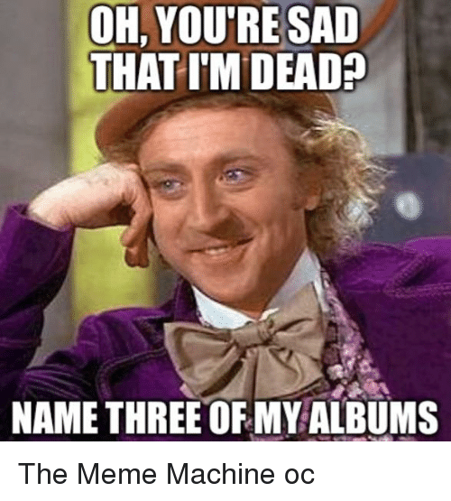 Meme, Memes, and Dank Memes: OH,YOU'RE SAD  THAT I'M DEAD  NAME THREE OF MY ALBUMS The Meme Machine oc