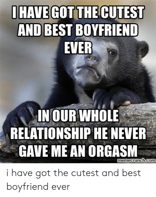 Best Boyfriend Ever Meme: OHAVE GOT THE CUTEST  AND BEST BOYFRIEND  EVER  INOUR WHOLE  RELATIONSHIP HE NEVER  GAVE ME AN ORGASM  memecrunch.com i have got the cutest and best boyfriend ever