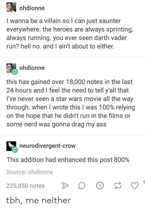 Anaconda, Ass, and Darth Vader: ohdionne  I wanna be a villain so l can just saunter  everywhere. the heroes are always sprinting,  always running. you ever seen darth vader  run? hell no. and I ain't about to either.  ohdionne  this has gained over 18,000 notes in the last  24 hours and I feel the need to tell y'all that  I've never seen a star wars movie all the way  through. When I wrote this I was 100% relying  on the hope that he didn't run in the films or  some nerd was gonna drag my ass  neurodivergent-crow  This addition had enhanced this post 800%  Source: ohdionne  225,850 notes DF tbh, me neither