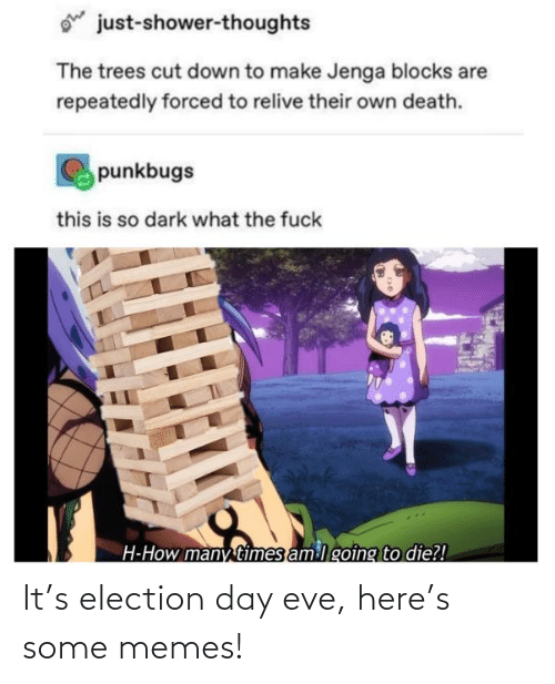 eve: ohe  just-shower-thoughts  The trees cut down to make Jenga blocks are  repeatedly forced to relive their own death.  punkbugs  this is so dark what the fuck  H-How many times am lgoing to die?! It's election day eve, here's some memes!