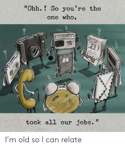 "Jobs, Old, and Who: ""Ohh.! So you're the  one who,  23  took all our jobs."" I'm old so I can relate"