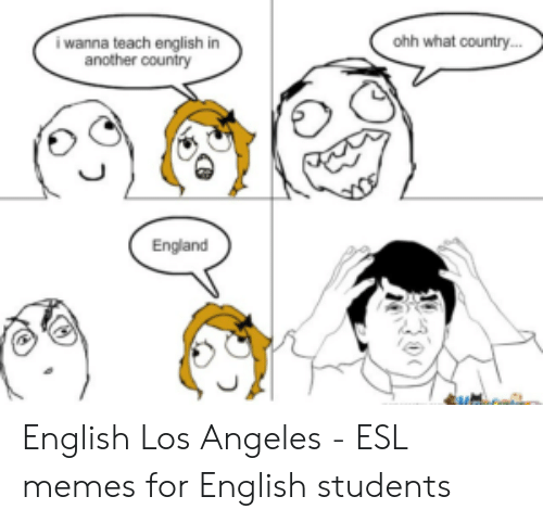 England, Memes, and Los Angeles: ohh what country  i wanna teach english in  another country  England English Los Angeles - ESL memes for English students