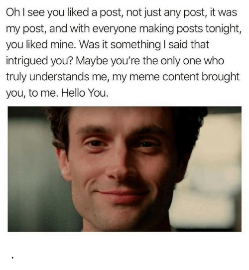 Only One: OhI see you liked a post, not just any post, it was  my post, and with everyone making posts tonight,  you liked mine. Was it something I said that  intrigued you? Maybe you're the only one who  truly understands me, my meme content brought  you, to me. Hello You. .