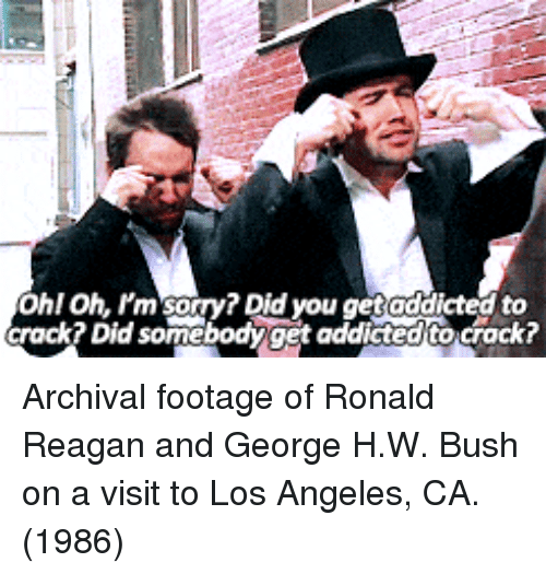 Sorry, Addicted, and Los Angeles: Ohl Oh. Pm sorry? Did you get addicted to  crack? Did somebodyget addicted to crack? Archival footage of Ronald Reagan and George H.W. Bush on a visit to Los Angeles, CA. (1986)
