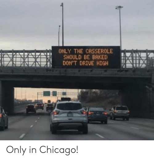 Chicago: OHLY THE CASSEROLE  SHOULD BE BAKED  DON'T DRIVE HIGH Only in Chicago!