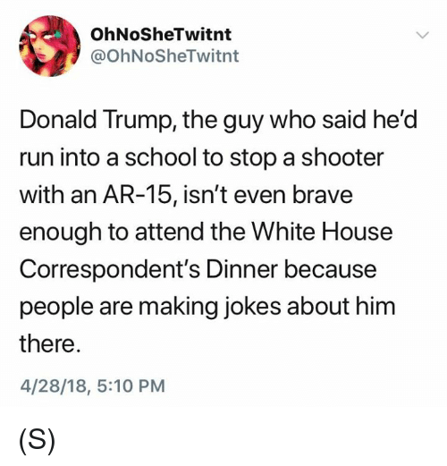 Donald Trump, Run, and School: OhNoSheTwitnt  @OhNoSheTwitnt  Donald Trump, the guy who said he'd  run into a school to stop a shooter  with an AR-15, isn't even brave  enough to attend the White House  Correspondent's Dinner because  people are making jokes about him  there.  4/28/18, 5:10 PM (S)