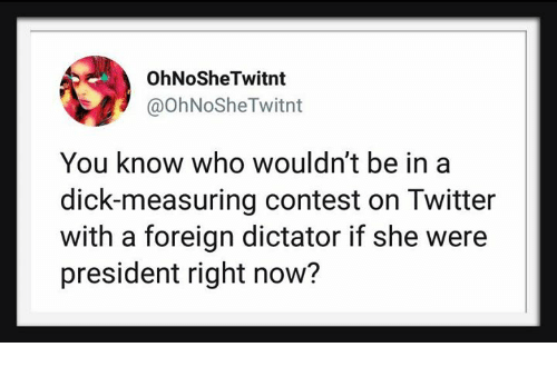 Twitter, Dick, and Who: OhNoSheTwitnt  @ohNoSheTwitnt  You know who wouldn't be in a  dick-measuring contest on Twitter  with a foreign dictator if she were  president right now?
