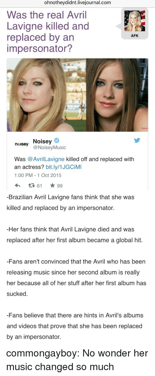 Music, Tumblr, and Videos: ohnotheydidnt.livejournal.com  Was the real Avril  Lavigne killed and  replaced by an  impersonator?  AFK  Naturi  neusey Noisey  noisey Noisey  @NoiseyMusic  Was @AvrilLavigne killed off and replaced with  an actress? bit.ly/1JGCiMI  1:00 PM - 1 Oct 2015   -Brazilian Avril Lavigne fans think that she was  killed and replaced by an impersonator.  Her fans think that Avril Lavigne died and was  replaced after her first album became a global hit.  -Fans aren't convinced that the Avril who has been  releasing music since her second album is really  her because all of her stuff after her first album has  sucked  -Fans believe that there are hints in Avril's albums  and videos that prove that she has been replaced  by an impersonator. commongayboy:  No wonder her music changed so much