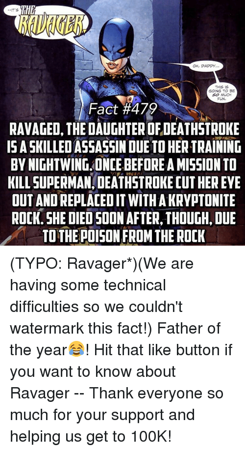 Memes, 🤖, and Fun: OHr DADDY.  THIS IS  GOING TO BE  SO MUCH  FUN.  Fact #479  RAVAGED, THE DAUGHTER OF,DEATHSTROKE  ISASKILLED ASSASSIN DUE TO HERTRAINING  BY NIGHTWING ONCE BEFORE A MISSION TO  KILLSUPERMANIDEATHSTROKEDUTHEREYE  OUT ANDREPLACEDIT WITH A KRYPTONITE  ROCK. SHE DIED SOON AFTER THOUGH, DUE  TO THE POISON FROM THE ROCK (TYPO: Ravager*)(We are having some technical difficulties so we couldn't watermark this fact!) Father of the year😂! Hit that like button if you want to know about Ravager -- Thank everyone so much for your support and helping us get to 100K!