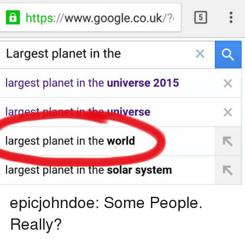 Google, Tumblr, and Blog: Ohttps://www.google.co.uk/7  Largest planet in the  largest planet in the universe 2015  la  largest planet in the world  argest planet in the solar system  ㄖ  niverse epicjohndoe:  Some People. Really?