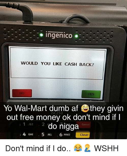 Mno: oingenico  WOULD YOU LIKE CASH BACK?  YES  Yo Wal-Mart dumb af they givin  out free money ok don't mind if I  2 do nigga  iSC250  1 0z  Cance  4 GHI 5 JKL 6 MNO  Clear Don't mind if I do.. 😂🤦♂️ WSHH