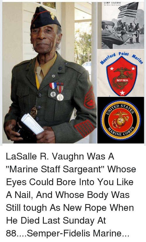 bore: oint Mari  ontford P  MPMA  ED STAT  ARINE LaSalle R. Vaughn Was A ''Marine Staff Sargeant'' Whose Eyes Could Bore Into You Like A Nail, And Whose Body Was Still tough As New Rope When He Died Last Sunday At 88....Semper-Fidelis Marine...