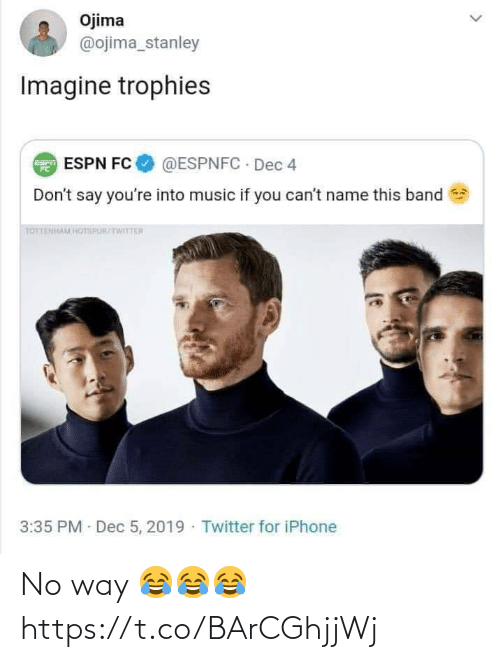 Band: Ojima  @ojima_stanley  Imagine trophies  @ESPNFC · Dec 4  E ESPN FC  Don't say you're into music if you can't name this band  TOTTENHAM HOTSPUR/TWITTER  3:35 PM Dec 5, 2019 · Twitter for iPhone No way 😂😂😂 https://t.co/BArCGhjjWj