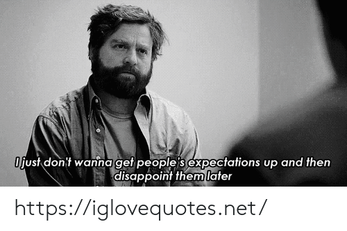 Expectations: Ojust dont wanna get people's expectations up and then  disappoint them later https://iglovequotes.net/