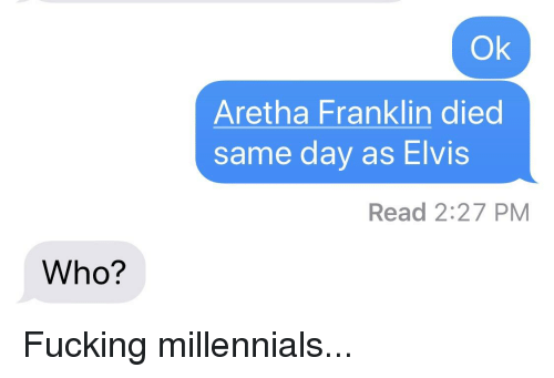 Fucking, Funny, and Millennials: Ok  Aretha Franklin died  same day as Elvis  Read 2:27 PM  Who?