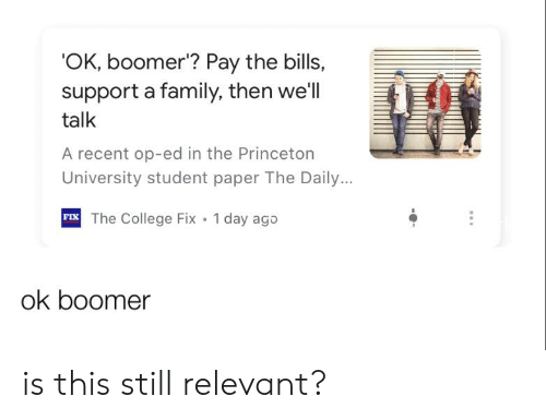 College, Family, and Bills: 'OK, boomer'? Pay the bills,  support a family, then we'll  talk  A recent op-ed in the Princeton  University student paper The Daily..  FIX The College Fix 1 day ago  ok boomer is this still relevant?