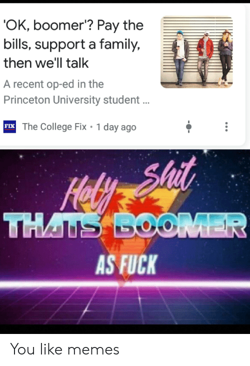 College, Family, and Memes: 'OK, boomer'? Pay the  bills, support a family,  then we'll talk  A recent op-ed in the  Princeton University student ..  FIX The College Fix 1 day ago  Shit  Hel  THATS BOOMER  AS FUCK You like memes
