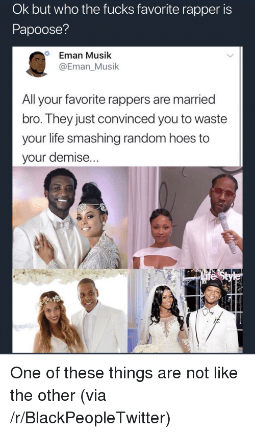 Musik: Ok but who the fucks favorite rapper is  Papoose?  Eman Musik  @Eman_Musik  Alavorite rappers are married  bro. They just convinced you to waste  your life smashing random hoes to  your demise... <p>One of these things are not like the other (via /r/BlackPeopleTwitter)</p>