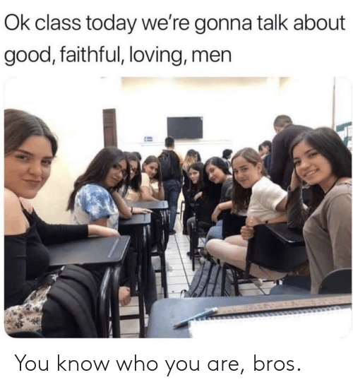 bros: Ok class today we're gonna talk about  good, faithful, loving, men You know who you are, bros.