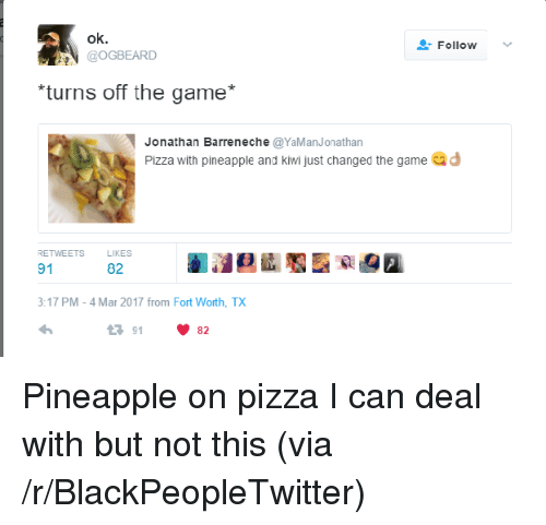 Blackpeopletwitter, Pizza, and The Game: ok.  GOGBEARD  Follow  turns off the game*  Jonathan Barreneche@YaManJonathan  Pizza with pineapple and kiwi just changed the game d  RETWEETS  LIKES  91  82  3:17 PM-4 Mar 2017 from Fort Worth, TX  23 91 <p>Pineapple on pizza I can deal with but not this (via /r/BlackPeopleTwitter)</p>
