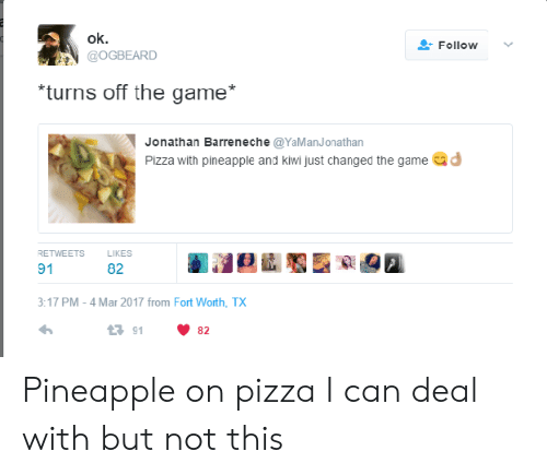 Pizza, The Game, and Game: ok.  GOGBEARD  Follow  turns off the game*  Jonathan Barreneche@YaManJonathan  Pizza with pineapple and kiwi just changed the game d  RETWEETS  LIKES  91  82  3:17 PM-4 Mar 2017 from Fort Worth, TX  23 91 Pineapple on pizza I can deal with but not this