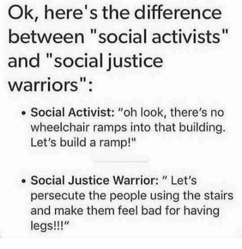 "Bad, Memes, and Justice: Ok, here's the difference  between ""social activists""  and ""social justice  warriors"":  . Social Activist: ""oh look, there's no  wheelchair ramps into that building.  Let's build a ramp!""  e Social Justice Warrior: Let's  persecute the people using the stairs  and make them feel bad for having  legs!!"""