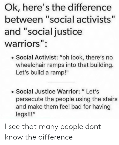 "Bad, Justice, and Warriors: Ok, here's the difference  between ""social activists""  and ""social justice  warriors"":  . Social Activist: ""oh look, there's no  wheelchair ramps into that building.  Let's build a ramp!""  . Social Justice Warrior: "" Let's  persecute the people using the stairs  and make them feel bad for having  legs!!!"" I see that many people dont know the difference"