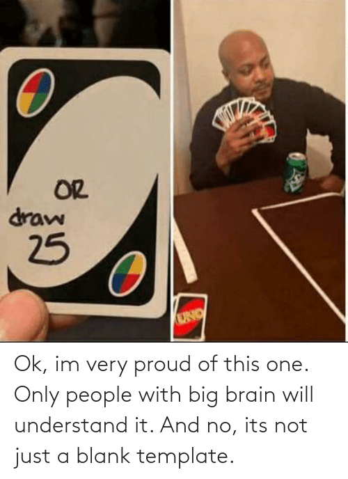 Its: Ok, im very proud of this one. Only people with big brain will understand it. And no, its not just a blank template.