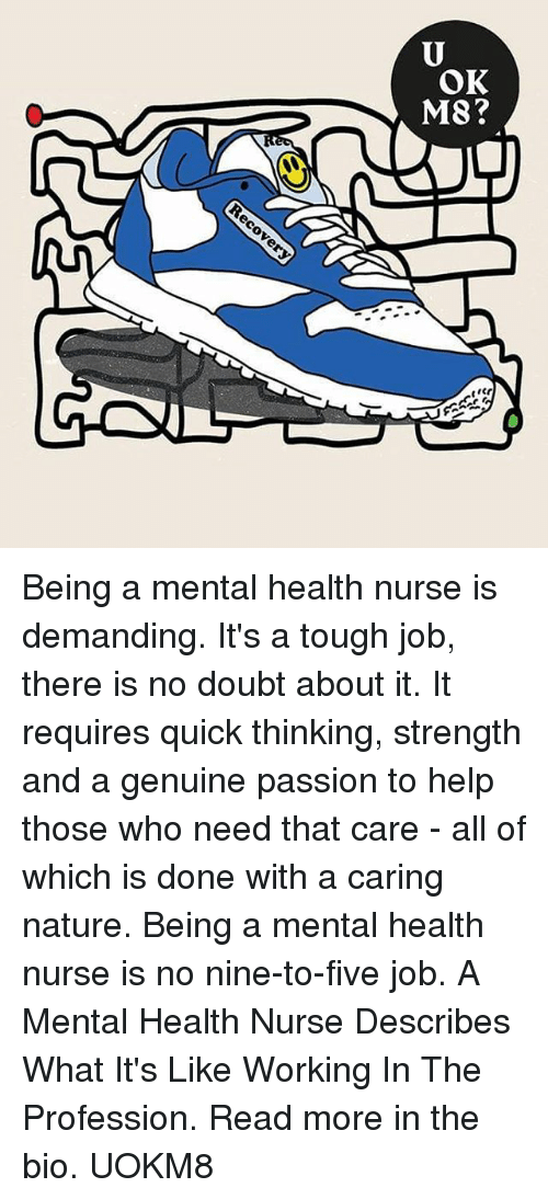 Tough Job: OK  M8 Being a mental health nurse is demanding. It's a tough job, there is no doubt about it. It requires quick thinking, strength and a genuine passion to help those who need that care - all of which is done with a caring nature. Being a mental health nurse is no nine-to-five job. A Mental Health Nurse Describes What It's Like Working In The Profession. Read more in the bio. UOKM8