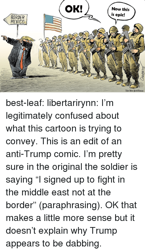 "Confused, Tumblr, and Best: OK!  Now this  is epic!  ORDER  MEXICO  Che New UorkGimes best-leaf:  libertarirynn:  I'm legitimately confused about what this cartoon is trying to convey.  This is an edit of an anti-Trump comic. I'm pretty sure in the original the soldier is saying ""I signed up to fight in the middle east not at the border"" (paraphrasing).  OK that makes a little more sense but it doesn't explain why Trump appears to be dabbing."