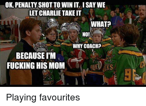 Charlie, Fucking, and Mom: OK, PENALTY SHOT TO WIN IT. I SAY WE  LET CHARLIE TAKE IT  WHAT?  NO!  Ne  WHY COACH?  BECAUSE IM  FUCKING HIS MOM  -I  UⓣEKS Playing favourites