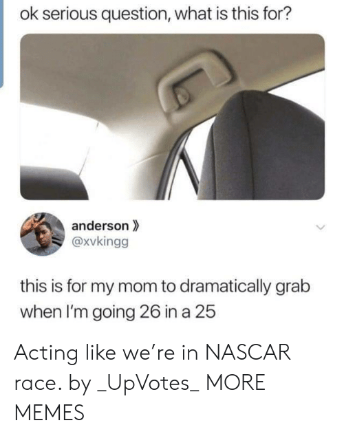 Dank, Memes, and Nascar: ok serious question, what is this for?  anderson  @xvkingg  this is for my mom to dramatically grab  when I'm going 26 in a 25 Acting like we're in NASCAR race. by _UpVotes_ MORE MEMES
