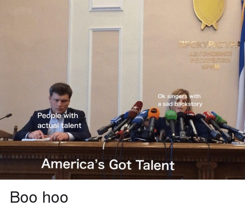 Boo, Sad, and America's Got Talent: Ok singers with  a sad backstory  People with  actual talent  America's Got Talent Boo hoo