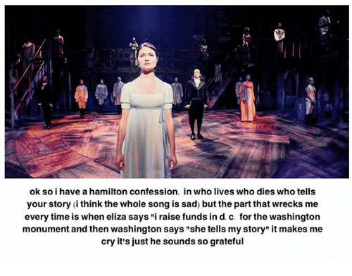 "Memes, Time, and Sad: ok so i have a hamilton confession. in who lives who dies who tells  your story (ithink the whole song is sad) but the part that wrecks me  every time is when eliza says ""i raise funds in d. c. for the washington  monument and then washington says ""she tells my story"" it makes me  cry it's just he sounds so grateful"