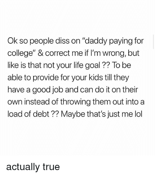 """College, Diss, and Life: Ok so people diss on """"daddy paying for  college"""" & correct me if I'm wrong, but  like is that not your life goal ?? To be  able to provide for your kids till they  have a good job and can do it on their  n instead of throwing them out into a  load of debt ?? Maybe that's just me lol actually true"""
