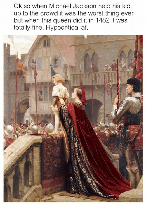 Af, Michael Jackson, and The Worst: Ok so when Michael Jackson held his kid  up to the crowd it was the worst thing ever  but when this queen did it in 1482 it was  totally fine. Hypocritical af