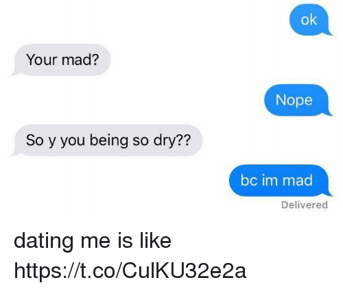 Dating, Nope, and Girl Memes: ok  Your mad?  Nope  So y you being so dry??  bc im mad  Delivered dating me is like https://t.co/CulKU32e2a