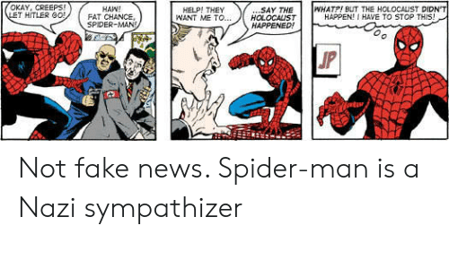 Fake, News, and Spider: OKAY, CREEPS!  LET HITLER G0!  WHATP! BUT THE HOLOCALIST DIDN'T  HAPPEN! I HAVE TO STOP THIS!  .SAY THE  HOLOCALST  HAPPENED!  HAW!  FAT CHANCE,  SPIDER-MAN  HELP! THEY  WANT ME TO...  JP Not fake news. Spider-man is a Nazi sympathizer