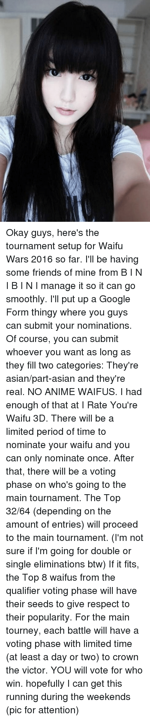 Animals, Anime, and Asian: Okay guys, here's the tournament setup for Waifu Wars 2016 so far. I'll be having some friends of mine from B I N I B I N I manage it so it can go smoothly.  I'll put up a Google Form thingy where you guys can submit your nominations. Of course, you can submit whoever you want as long as they fill two categories: They're asian/part-asian and they're real. NO ANIME WAIFUS. I had enough of that at I Rate You're Waifu 3D. There will be a limited period of time to nominate your waifu and you can only nominate once.  After that, there will be a voting phase on who's going to the main tournament. The Top 32/64 (depending on the amount of entries) will proceed to the main tournament. (I'm not sure if I'm going for double or single eliminations btw)  If it fits, the Top 8 waifus from the qualifier voting phase will have their seeds to give respect to their popularity.  For the main tourney, each battle will have a voting phase with limited time (at least a day or two) to crown the victor. YOU will vote for who win. hopefully I can get this running during the weekends (pic for attention)