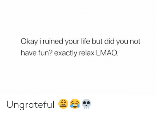 Life, Lmao, and Okay: Okay i ruined your life but did you not  have fun? exactly relax LMAO Ungrateful 😩😂💀