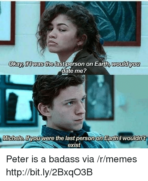 Memes, Date, and Earth: Okay, ifI was thelast person on Earth, wouldyou  date me  Michele,  lfiyouwere the last person on Earthl woulanit  exist Peter is a badass via /r/memes http://bit.ly/2BxqO3B