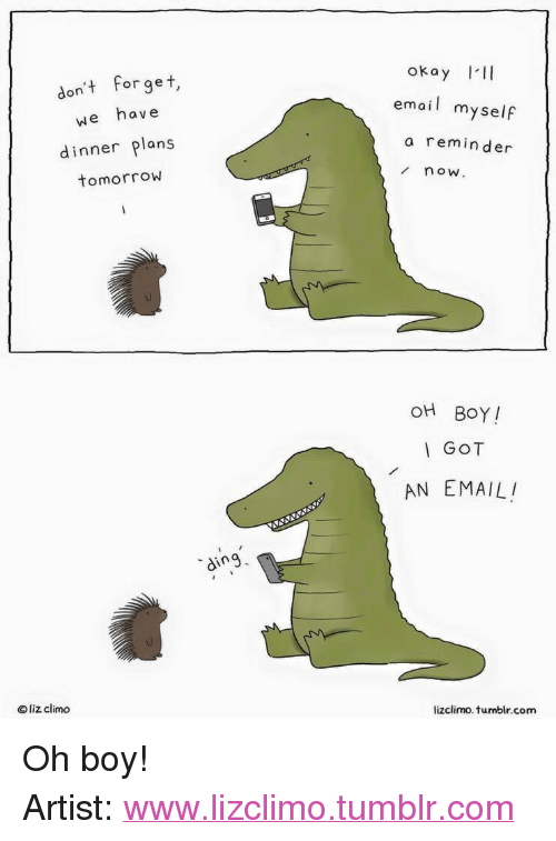 """Lizclimo Tumblr: okay III  don't forget,  we have  email myself  a reminder  dinner plans  tomorrow  now  OH BOY!  GOT  AN EMAIL  ding  © liz clim。  lizclimo. tumblr.com <p>Oh boy!</p>  Artist: <a href=""""http://www.lizclimo.tumblr.com"""">www.lizclimo.tumblr.com</a>"""