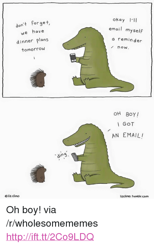 """Lizclimo Tumblr: okay III  don't forget,  we have  email myself  a reminder  dinner plans  tomorrow  now  OH BOY!  GOT  AN EMAIL  ding  © liz clim。  lizclimo. tumblr.com <p>Oh boy! via /r/wholesomememes <a href=""""http://ift.tt/2Co9LDQ"""">http://ift.tt/2Co9LDQ</a></p>"""
