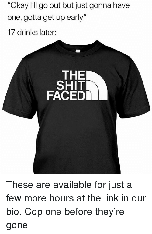 """Memes, Shit, and Link: """"Okay I'll go out but just gonna have  one, gotta get up early""""  17 drinks later:  THE  SHIT  FACED These are available for just a few more hours at the link in our bio. Cop one before they're gone"""